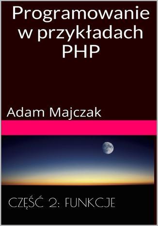 Programowanie w przykładach PHP Część 2: Tablice i Funkcje