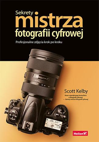 Okładka książki Sekrety mistrza fotografii cyfrowej. Profesjonalne zdjęcia krok po kroku