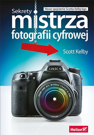 Okładka książki Sekrety mistrza fotografii cyfrowej. Nowe spojrzenie Scotta Kelby'ego