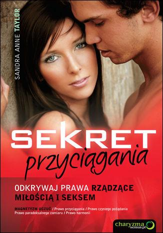 Sekret przyciągania. Odkrywaj prawa rządzące miłością i seksem