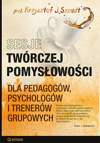 Okładka książki Sesje twórczej pomysłowości dla pedagogów, psychologów i trenerów grupowych