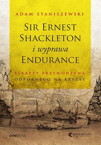 Okładka książki Sir Ernest Shackleton i wyprawa Endurance. Sekrety przywództwa odpornego na kryzys
