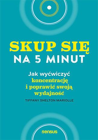 Okładka książki Skup się na 5 minut! Jak wyćwiczyć koncentrację i poprawić swoją wydajność