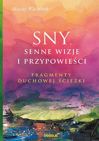 Okładka książki Sny, senne wizje i przypowieści. Fragmenty duchowej ścieżki