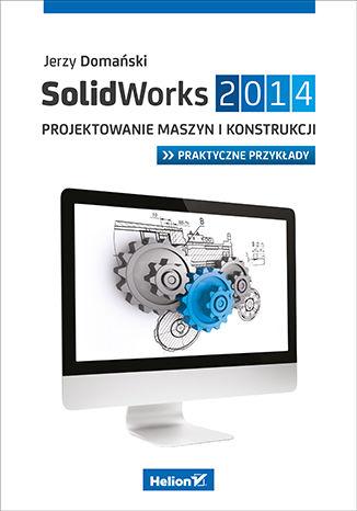 Okładka książki SolidWorks 2014. Projektowanie maszyn i konstrukcji. Praktyczne przykłady