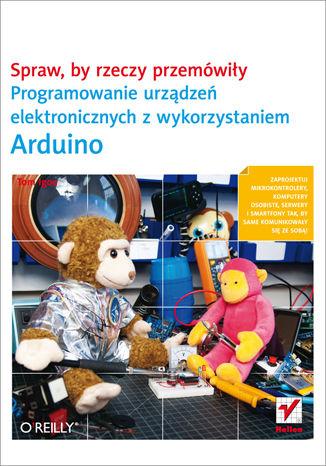 Okładka książki Spraw, by rzeczy przemówiły. Programowanie urządzeń elektronicznych z wykorzystaniem Arduino