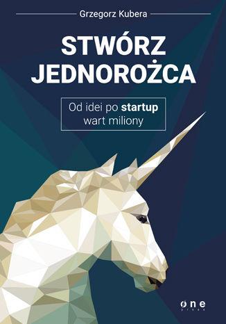 Okładka książki/ebooka Stwórz jednorożca. Od idei po startup wart miliony
