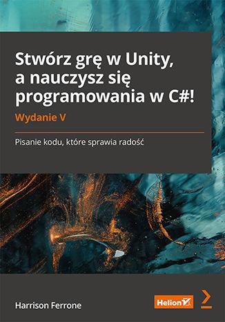 Okładka książki/ebooka Stwórz grę w Unity, a nauczysz się programowania w C#! Pisanie kodu, które sprawia radość. Wydanie V