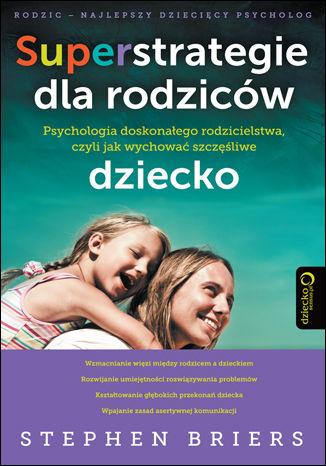 Superstrategie dla rodziców. Psychologia doskonałego rodzicielstwa, czyli jak wychować szczęśliwe dziecko