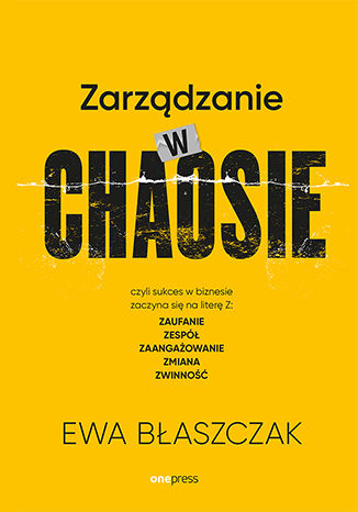 Okładka książki/ebooka Zarządzanie w chaosie czyli sukces w biznesie zaczyna się na literę Z: zaufanie, zespół, zaangażowanie, zmiana, zwinność