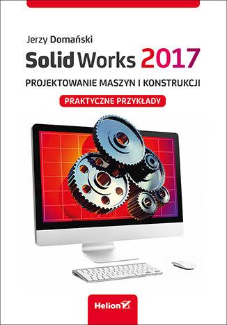 Okładka książki SolidWorks 2017. Projektowanie maszyn i konstrukcji. Praktyczne przykłady
