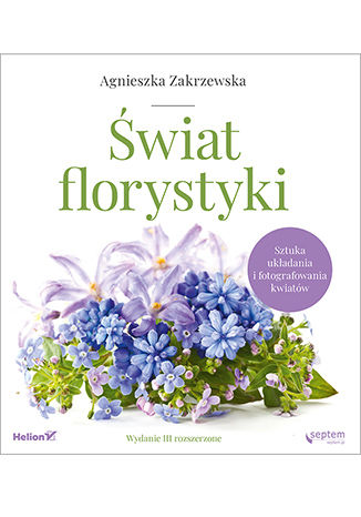 Okładka książki/ebooka Świat florystyki. Sztuka układania i fotografowania kwiatów. Wydanie III rozszerzone
