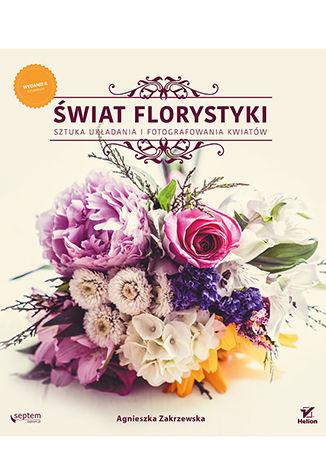 Okładka książki Świat florystyki. Sztuka układania i fotografowania kwiatów. Wydanie II rozszerzone