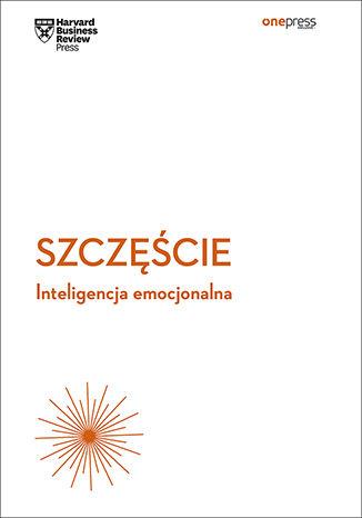 Okładka książki Szczęście. Inteligencja emocjonalna. Harvard Business Review
