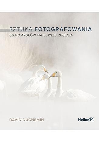 Sztuka fotografowania. 60 pomysłów na lepsze zdjęcia