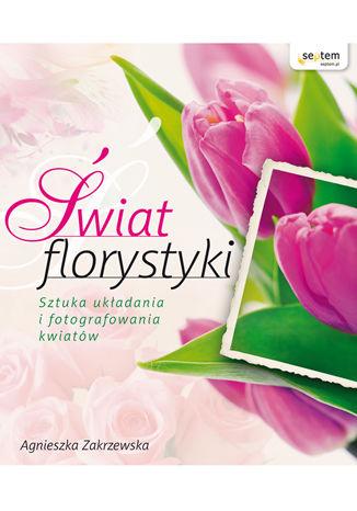 Okładka książki Świat florystyki. Sztuka układania i fotografowania kwiatów