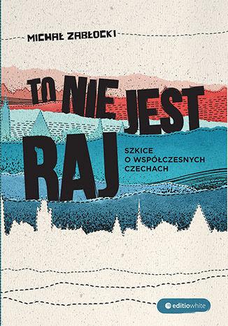 Okładka książki To nie jest raj. Szkice o współczesnych Czechach