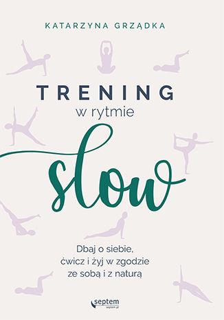 Okładka książki Trening w rytmie slow. Dbaj o siebie, ćwicz i żyj w zgodzie ze sobą i z naturą