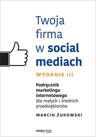 Okładka książki Twoja firma w social mediach. Podręcznik marketingu internetowego dla małych i średnich przedsiębiorstw. Wydanie III
