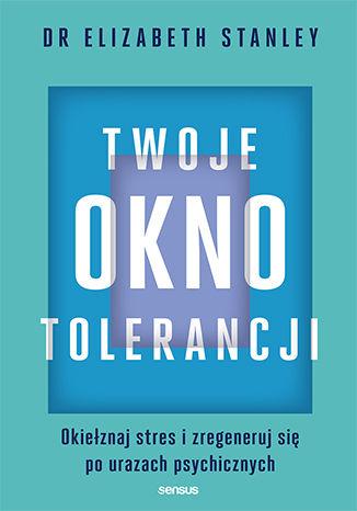 Okładka książki Twoje okno tolerancji. Okiełznaj stres i zregeneruj się po urazach psychicznych