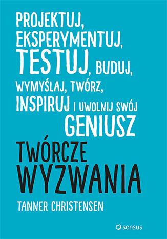 Okładka książki/ebooka Twórcze wyzwania. Projektuj, eksperymentuj, testuj, buduj, wymyślaj, twórz, inspiruj i uwolnij swój geniusz