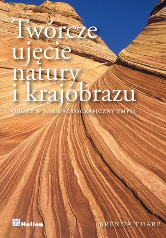 Okładka książki/ebooka Twórcze ujęcie natury i krajobrazu. Obudź w sobie fotograficzny zmysł