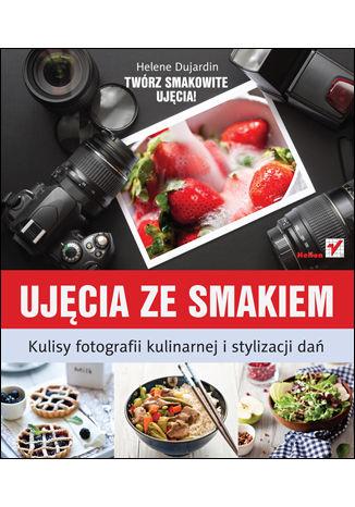 Okładka książki Ujęcia ze smakiem. Kulisy fotografii kulinarnej i stylizacji dań