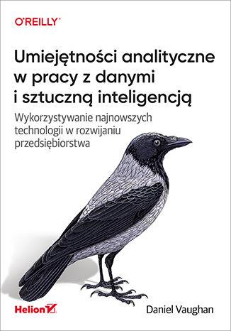 Okładka książki Umiejętności analityczne w pracy z danymi i sztuczną inteligencją. Wykorzystywanie najnowszych technologii w rozwijaniu przedsiębiorstwa