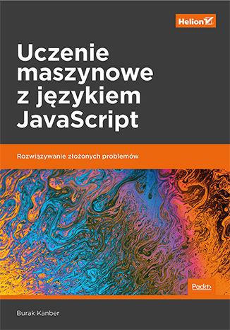 Okładka książki/ebooka Uczenie maszynowe z językiem JavaScript. Rozwiązywanie złożonych problemów
