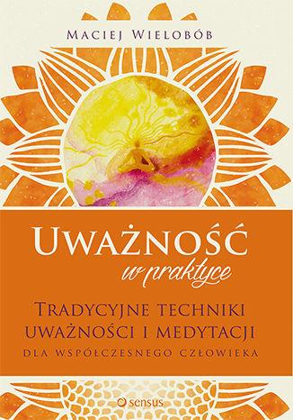 Okładka książki/ebooka Uważność w praktyce. Tradycyjne techniki uważności i medytacji dla współczesnego człowieka
