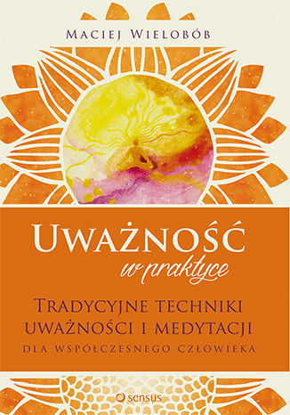 Okładka książki Uważność w praktyce. Tradycyjne techniki uważności i medytacji dla współczesnego człowieka