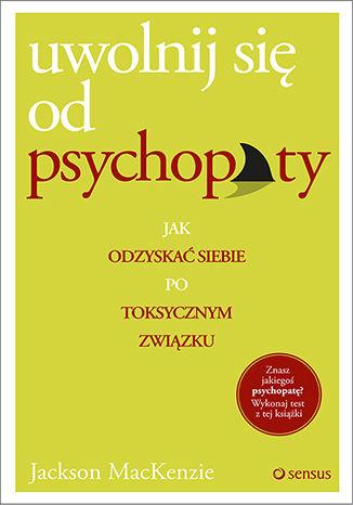 Okładka książki Uwolnij się od psychopaty. Jak odzyskać siebie po toksycznym związku