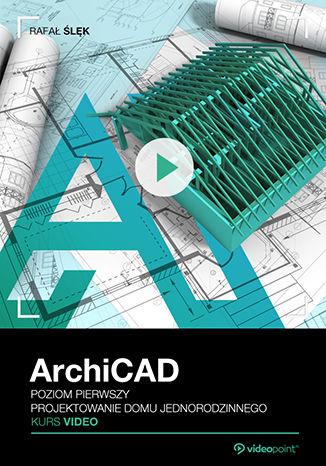 Okładka książki/ebooka ArchiCAD. Kurs video. Poziom pierwszy. Projektowanie domu jednorodzinnego