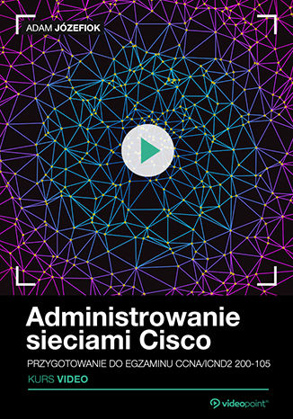 Okładka książki/ebooka Administrowanie sieciami Cisco. Kurs video. Przygotowanie do egzaminu CCNA/ICND2 200-105