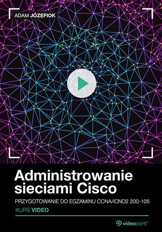 Okładka książki Administrowanie sieciami Cisco. Kurs video. Przygotowanie do egzaminu CCNA/ICND2 200-105