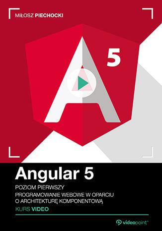 Okładka książki Angular 5. Kurs video. Poziom pierwszy. Programowanie webowe w oparciu o architekturę komponentową