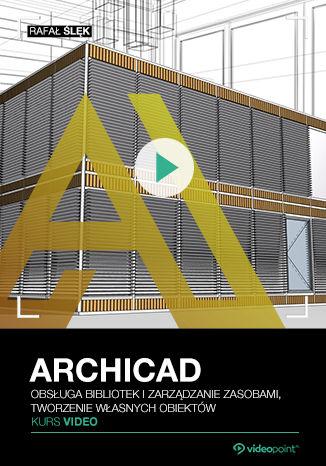 Okładka książki/ebooka ARCHICAD. Kurs video. Obsługa bibliotek i zarządzanie zasobami, tworzenie własnych obiektów