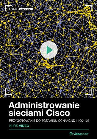 Okładka książki/ebooka Administrowanie sieciami Cisco. Kurs video. Przygotowanie do egzaminu CCNA/ICND1 100-105