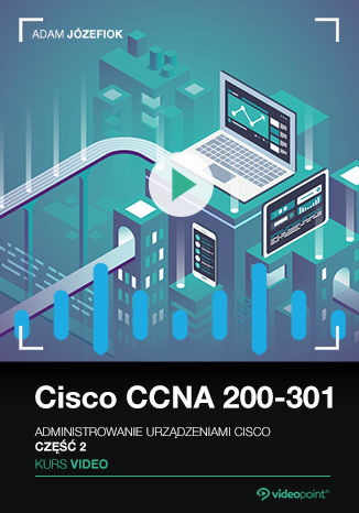 Okładka kursu Cisco CCNA 200-301. Kurs video. Administrowanie urządzeniami Cisco. Część 2
