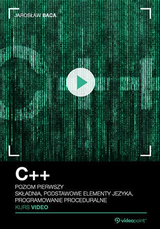 Okładka książki C++. Kurs video. Poziom pierwszy. Składnia, podstawowe elementy języka, programowanie proceduralne