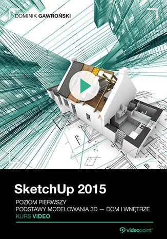 Okładka książki SketchUp 2015. Kurs video. Poziom pierwszy. Podstawy modelowania 3D - dom i wnętrze