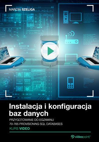 Okładka książki Instalacja i konfiguracja baz danych. Kurs video. Przygotowanie do  egzaminu 70-765 Provisioning SQL Databases