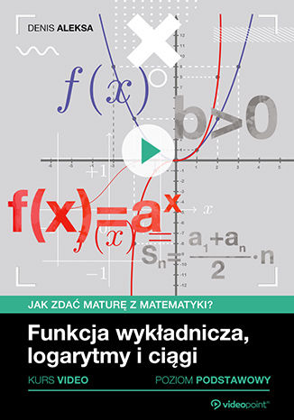 Okładka książki/ebooka Funkcja wykładnicza, logarytmy i ciągi. Jak zdać maturę z matematyki? Kurs video. Poziom podstawowy