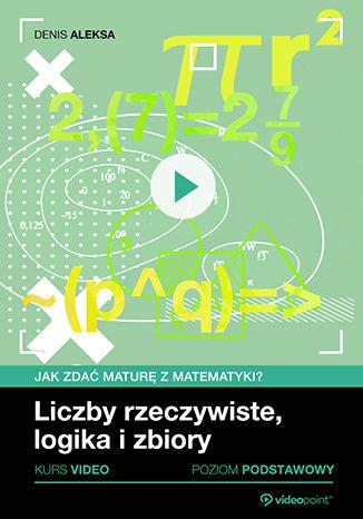 Okładka książki/ebooka Liczby rzeczywiste, logika i zbiory. Jak zdać maturę z matematyki? Kurs video. Poziom podstawowy