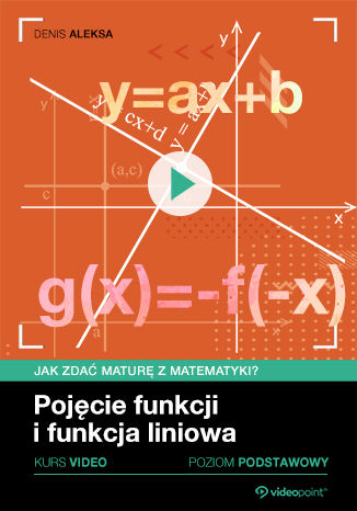 Okładka książki/ebooka Pojęcie funkcji i funkcja liniowa. Jak zdać maturę z matematyki? Kurs video. Poziom podstawowy