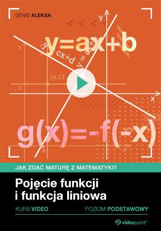 Okładka książki Pojęcie funkcji i funkcja liniowa. Jak zdać maturę z matematyki? Kurs video. Poziom podstawowy