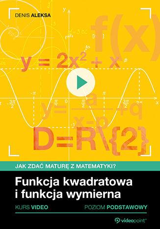 Okładka książki Funkcja kwadratowa i funkcja wymierna. Jak zdać maturę z matematyki? Kurs video. Poziom podstawowy