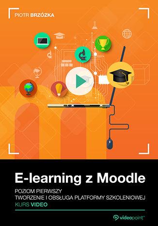 Okładka książki E-learning z Moodle. Kurs video. Poziom pierwszy. Tworzenie i obsługa platformy szkoleniowej