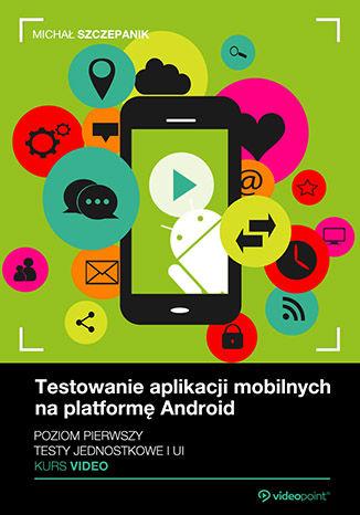 Okładka książki Testowanie aplikacji mobilnych na platformę Android. Kurs video. Poziom pierwszy. Testy jednostkowe i UI