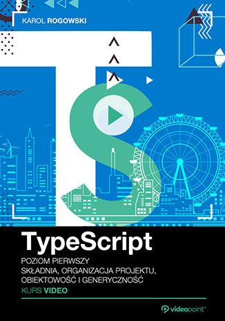 Okładka książki/ebooka TypeScript. Kurs video. Poziom pierwszy. Składnia, organizacja projektu, obiektowość i generyczność